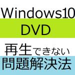 DVDをwindows10で再生できないで見れない時の解決法